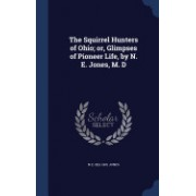 The Squirrel Hunters of Ohio; Or, Glimpses of Pioneer Life, by N. E. Jones, M. D