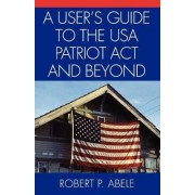 A Users Guide to the USA PATRIOT Act and Beyond by Robert P. Abele