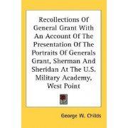 Recollections of General Grant with an Account of the Presentation of the Portraits of Generals Grant, Sherman and Sheridan at the U.S. Military Academy, West Point by George W Childs