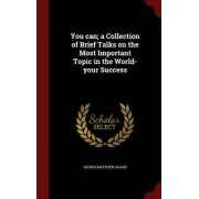 You Can; A Collection of Brief Talks on the Most Important Topic in the World-Your Success by George Matthew Adams