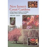 New Jersey's Great Gardens: A Four-Season Guide to 125 Public Gardens, Parks, and Aboretums by Arline Zatz