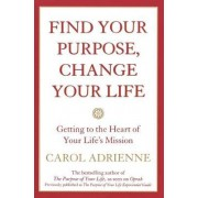 Find Your Purpose, Change Your Life Getting to the Heart of Your Life's Mission by Carol Adrienne