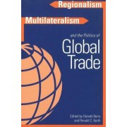 Regionalism, Multilateralism and the Politics of Global Trade by Donald D. Barry