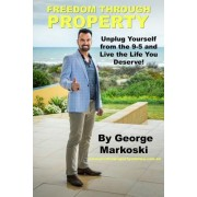 Freedom Through Property: Unplug Yourself from the 9-5 and Live the Life You Deserve!