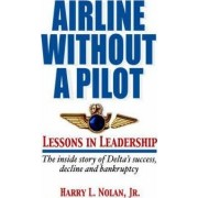 Airline Without a Pilot - Leadership Lessons/Inside Story of Delta's Success, Decline and Bankruptcy by Harry L Nolan