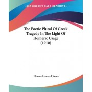 The Poetic Plural of Greek Tragedy in the Light of Homeric Usage (1910) by Horace Leonard Jones