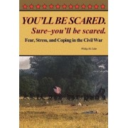 You'll Be Scared. Sure-You'll Be Scared - Fear, Stress, and Coping in the Civil War by Philip M Cole