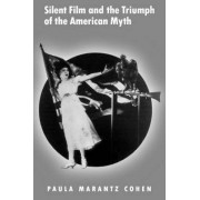 Silent Film and the Triumph of the American Myth by Paula Marantz Cohen
