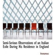 Semi-Serious Observations of an Italian Exile During His Residence in England by Anonymous