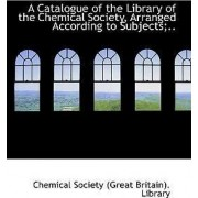 A Catalogue of the Library of the Chemical Society, Arranged According to Subjects;.. by Chemic Society (Great Britain) Library
