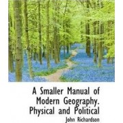 A Smaller Manual of Modern Geography. Physical and Political by Professor of Student Learning and Assessment John Richardson