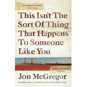 This Isn't The Sort Of Thing That Happens To Someone Like You by Jon McGregor
