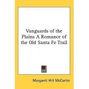 Vanguards of the Plains a Romance of the Old Santa Fe Trail by Margaret Hill McCarter