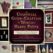 The Unofficial Guide to Crafting the World of Harry Potter: 30 Magical Crafts for Muggles, Witches, and Wizards Alike