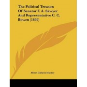 The Political Treason of Senator F. A. Sawyer and Representative C. C. Bowen (1869) by Albert Gallatin Mackey