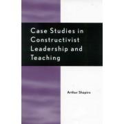 Case Studies in Constructivist Leadership and Teaching by Arthur Shapiro