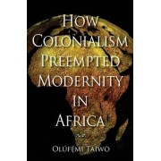 How Colonialism Preempted Modernity in Africa by Olufemi Taiwo