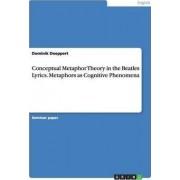 Conceptual Metaphor Theory in the Beatles Lyrics. Metaphors as Cognitive Phenomena by Dominik Doeppert