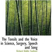 The Tonsils and the Voice in Science, Surgery, Speech and Song by Richard Biddle Faulkner