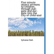 Five Minute Object Sermons to Children, Through Eye-Gate and Ear-Gate Into the City of Child-Soul by Sylvanus Stall