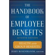 The Handbook of Employee Benefits: Health and Group Benefits by Jerry S. Rosenbloom