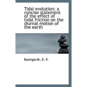 Tidal Evolution; A Concise Statement of the Effect of Tidal Friction on the Diurnal Motion of the EA by Baumgardt B R