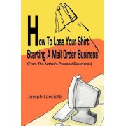 How to Lose Your Shirt Starting a Mail Order Business by Joseph Lanciotti