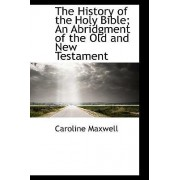 The History of the Holy Bible; An Abridgment of the Old and New Testament by Caroline Maxwell
