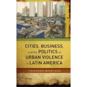 Cities, Business, and the Politics of Urban Violence in Latin America by Eduardo Moncada