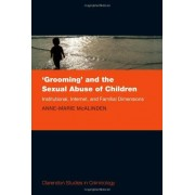 Anne-Marie McAlinden 'Grooming' and the Sexual Abuse of Children: Institutional, Internet, and Familial Dimensions (Clarendon Studies in Criminology)