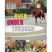 Over, Under, Through: Obstacle Training for Horses by Vanessa Bee