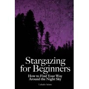 Stargazing for Beginners by Lafcadio Adams