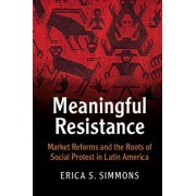 Meaningful Resistance: Market Reforms and the Roots of Social Protest in Latin America