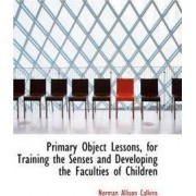 Primary Object Lessons, for Training the Senses and Developing the Faculties of Children by Norman Allison Calkins