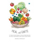 Heal and Ignite: 55 Raw, Plant-Based, Whole-Food Recipes to Heal Your Body and Ignite Your Spirit