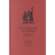 Five Centuries of Violence in Finland and the Baltic Area by Heikki Ylikangas