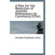 A Plan for the Reduction of Juvenile Delinquency by Community Effort by Orlando Faulkland Lewis