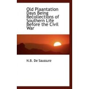 Old Plaantation Days Being Recollections of Southern Life Before the Civil War by N B De Saussure