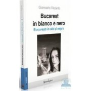 Bucarest in bianco e nero. Bucurestiul in alb si negru - Giancarlo Repetto