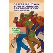 James Baldwin, Toni Morrison, and the Rhetorics of Black Male Subjectivity
