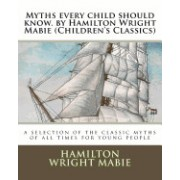 Myths Every Child Should Know. by Hamilton Wright Mabie (Children's Classics): A Selection of the Classic Myths of All Times for Young People