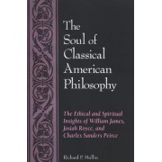 The Soul of Classical American Philosophy by Richard P. Mullin