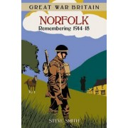 Great War Britain Norfolk: Remembering 1914-18 by Steve Smith