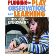 Planning for Play, Observation and Learning in Preschool and Kindergarten by Gaye Gronlund