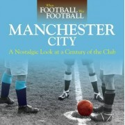 When Football Was Football: Manchester City: A Nostalgic Look at a Century of the Club 2016 by David Clayton