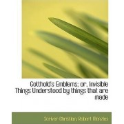 Gotthold's Emblems; Or, Invisible Things Understood by Things That Are Made by Scriver Christian