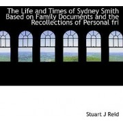 The Life and Times of Sydney Smith Based on Family Documents and the Recollections of Personal Fri by Stuart J Reid