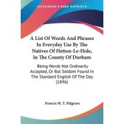 A List of Words and Phrases in Everyday Use by the Natives of Hetton-Le-Hole, in the County of Durham by Francis M T Palgrave