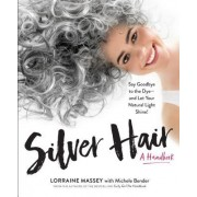 Silver Hair: Say Goodbye to the Dye and Let Your Natural Light Shine: A Complete Handbook