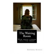 The Waiting Room: How Much Longer Will I Be Here?